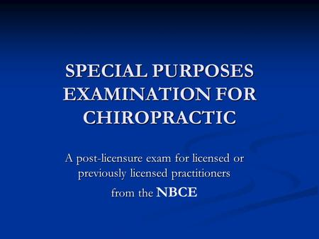 SPECIAL PURPOSES EXAMINATION FOR CHIROPRACTIC A post-licensure exam for licensed or previously licensed practitioners from the from the NBCE.