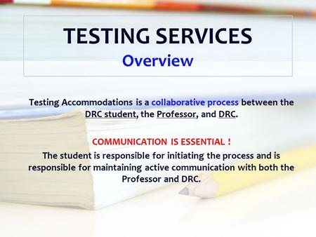 TESTING SERVICES Overview Testing Accommodations is a collaborative process between the DRC student, the Professor, and DRC. COMMUNICATION IS ESSENTIAL.