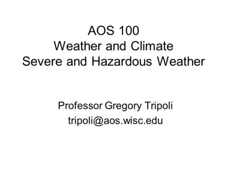 AOS 100 Weather and Climate Severe and Hazardous Weather Professor Gregory Tripoli