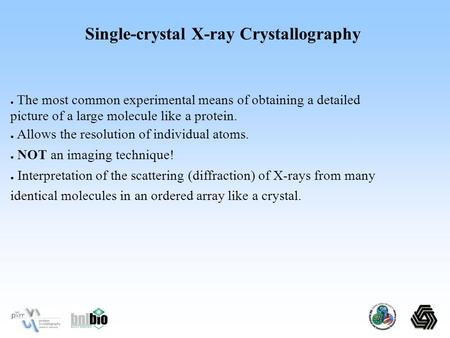 Single-crystal X-ray Crystallography ● The most common experimental means of obtaining a detailed picture of a large molecule like a protein. ● Allows.