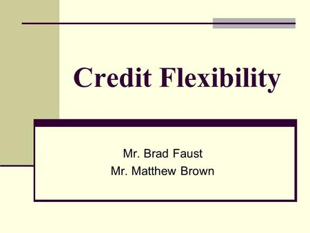 Credit Flexibility Mr. Brad Faust Mr. Matthew Brown.