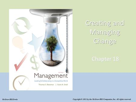 Creating and Managing Change Chapter 18 Copyright © 2011 by the McGraw-Hill Companies, Inc. All rights reserved. McGraw-Hill/Irwin.