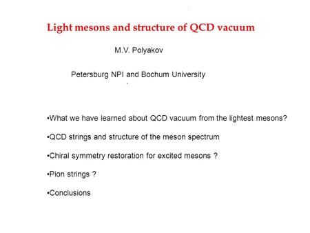 Light mesons and structure of QCD vacuum M.V. Polyakov Petersburg NPI and Bochum University What we have learned about QCD vacuum from the lightest mesons?