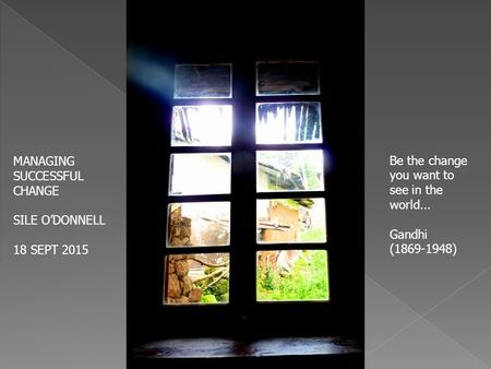 MANAGING SUCCESSFUL CHANGE SILE O'DONNELL 18 SEPT 2015 Be the change you want to see in the world... Gandhi (1869-1948)