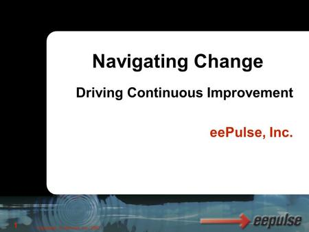 Copyright, © eePulse, Inc. 2003 1 Driving Continuous Improvement eePulse, Inc. Navigating Change.
