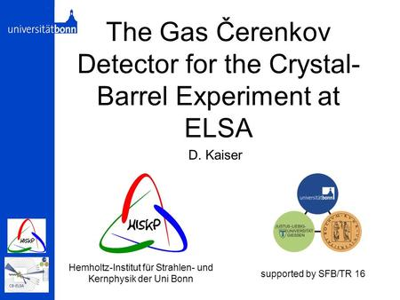 The Gas Čerenkov Detector for the Crystal- Barrel Experiment at ELSA D. Kaiser Hemholtz-Institut für Strahlen- und Kernphysik der Uni Bonn supported by.
