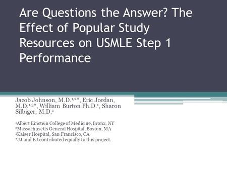 Are Questions the Answer? The Effect of Popular Study Resources on USMLE Step 1 Performance Jacob Johnson, M.D. 1,2 *, Eric Jordan, M.D. 1,3 *, William.