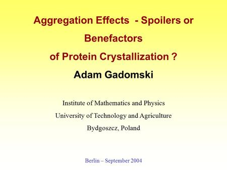 Aggregation Effects - Spoilers or Benefactors of Protein Crystallization ? Adam Gadomski Institute of Mathematics and Physics University of Technology.
