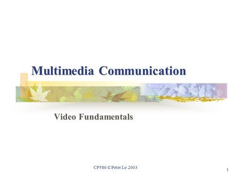 1 CP586 © Peter Lo 2003 Multimedia Communication Video Fundamentals.