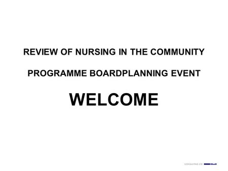 Slide number 1 REVIEW OF NURSING IN THE COMMUNITY PROGRAMME BOARDPLANNING EVENT WELCOME.
