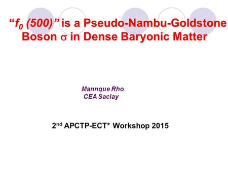 "Mannque Rho CEA Saclay ""f 0 (500)"" is a Pseudo-Nambu-Goldstone ""f 0 (500)"" is a Pseudo-Nambu-Goldstone Boson  in Dense Baryonic Matter Boson  in Dense."