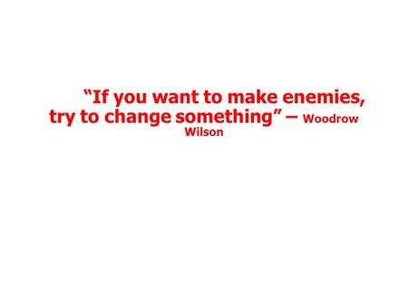 """If you want to make enemies, try to change something"" – Woodrow Wilson."