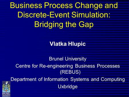 Business Process Change and Discrete-Event Simulation: Bridging the Gap Vlatka Hlupic Brunel University Centre for Re-engineering Business Processes (REBUS)