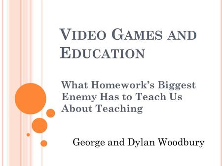 V IDEO G AMES AND E DUCATION What Homework's Biggest Enemy Has to Teach Us About Teaching George and Dylan Woodbury.