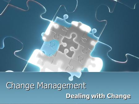 "Change Management Dealing with Change. Why change is good! Change is a challenge to us to use our untapped skills It's an opportunity for you"" Change."