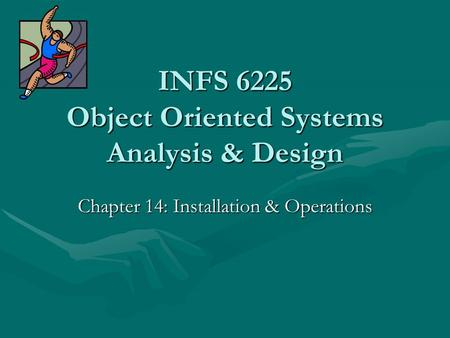 INFS 6225 Object Oriented Systems Analysis & Design Chapter 14: Installation & Operations.