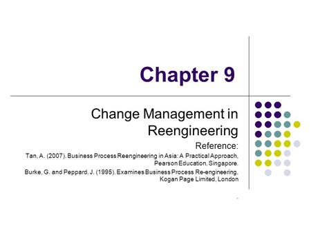 Chapter 9 Change Management in Reengineering Reference: Tan, A. (2007). Business Process Reengineering in Asia: A Practical Approach, Pearson Education,