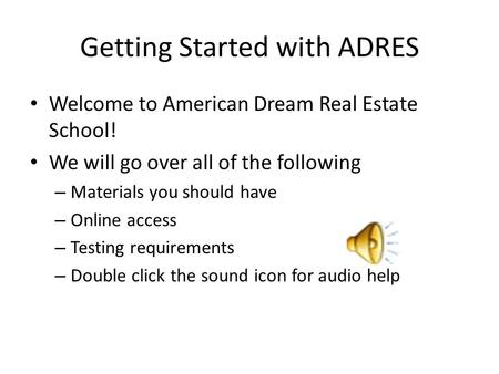 Getting Started with ADRES Welcome to American Dream Real Estate School! We will go over all of the following – Materials you should have – Online access.