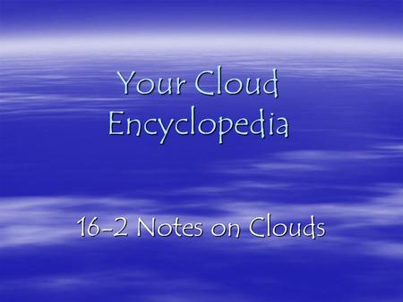 Your Cloud Encyclopedia 16-2 Notes on Clouds Cirrus Clouds  High, ice-crystal clouds  Look like wispy curls of hair  Look feathery  Often the first.