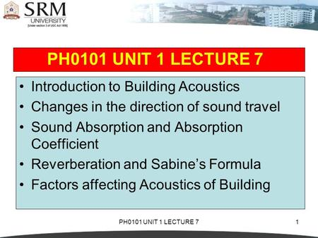 PH0101 UNIT 1 LECTURE 71 Introduction to Building Acoustics Changes in the direction of sound travel Sound Absorption and Absorption Coefficient Reverberation.