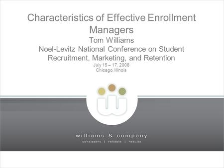 1 Characteristics of Effective Enrollment Managers Tom Williams Noel-Levitz National Conference on Student Recruitment, Marketing, and Retention July 15.