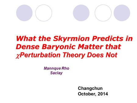 Mannque Rho Saclay What the Skyrmion Predicts in Dense Baryonic Matter that  Perturbation Theory Does Not Changchun October, 2014.