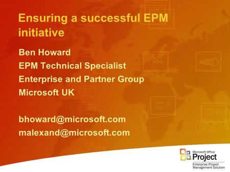 Ensuring a successful EPM initiative Ben Howard EPM Technical Specialist Enterprise and Partner Group Microsoft UK