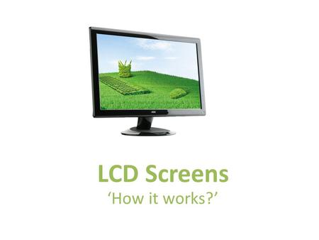 LCD Screens 'How it works?'. LCD ScreensOutput devices LCD Screens Liquid crystal display (LCD) screens are visual display units. An LCD is made up of.