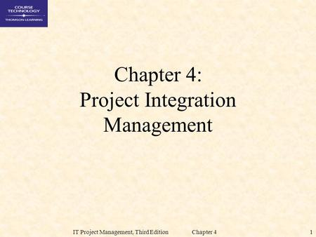 1IT Project Management, Third Edition Chapter 4 Chapter 4: Project Integration Management.
