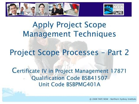 BSBPMG401A Apply Project Scope Management Techniques Apply Project Scope Management Techniques Project Scope Processes – Part 2 C ertificate IV in Project.