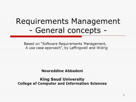 "1 Requirements Management - General concepts - Noureddine Abbadeni King Saud University College of Computer and Information Sciences Based on ""Software."