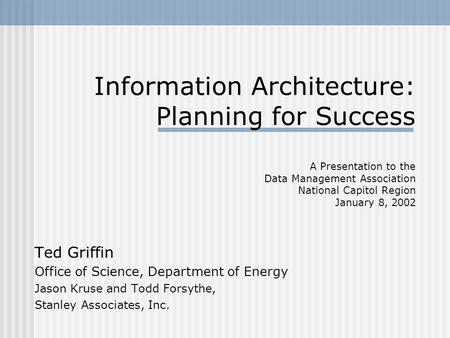 Information Architecture: Planning for Success A Presentation to the Data Management Association National Capitol Region January 8, 2002 Ted Griffin Office.