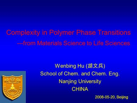 Complexity in Polymer Phase Transitions ---from Materials Science to Life Sciences Wenbing Hu ( 胡文兵 ) School of Chem. and Chem. Eng. Nanjing University.