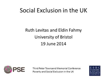 Social Exclusion in the UK Ruth Levitas and Eldin Fahmy University of Bristol 19 June 2014 Third Peter Townsend Memorial Conference Poverty and Social.