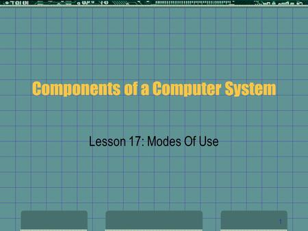 1 Components of a Computer System Lesson 17: Modes Of Use.