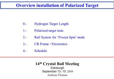 14 th Crystal Ball Meeting Edinburgh September 13.-15. 2009 Andreas Thomas Overview installation of Polarized Target 0.- Hydrogen Target Length 1.- Polarized.