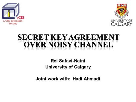 Rei Safavi-Naini University of Calgary Joint work with: Hadi Ahmadi iCORE Information Security.