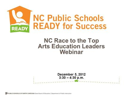 NC Race to the Top Arts Education Leaders Webinar December 5, 2012 3:30 – 4:30 p.m.