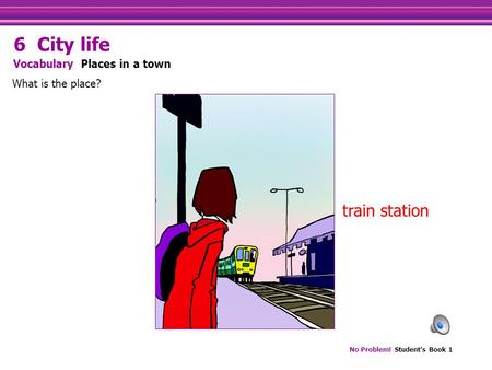 No Problem! Student's Book 1 train station What is the place? Vocabulary Places in a town 6 City life.