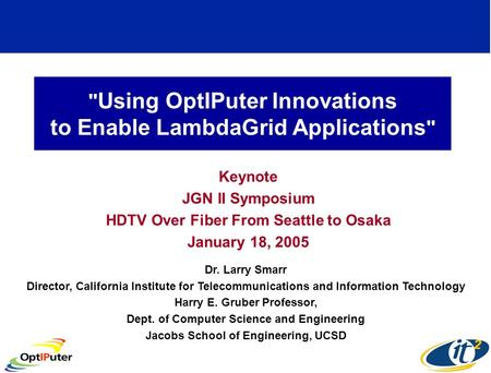 Using OptIPuter Innovations to Enable LambdaGrid Applications  Keynote JGN II Symposium HDTV Over Fiber From Seattle to Osaka January 18, 2005 Dr. Larry.