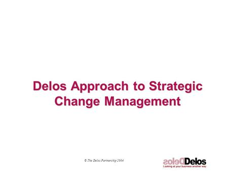 Delos Approach to Strategic Change Management © The Delos Partnership 2004.