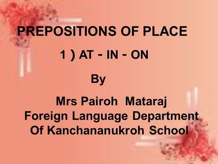 PREPOSITIONS OF PLACE 1 ) AT - IN - ON By Mrs Pairoh Mataraj Foreign Language Department Of Kanchananukroh School.