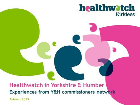Healthwatch in Yorkshire & Humber Experiences from Y&H commissioners network Autumn 2013.