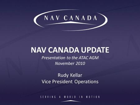 NAV CANADA UPDATE Presentation to the ATAC AGM November 2010 Rudy Kellar Vice President Operations.