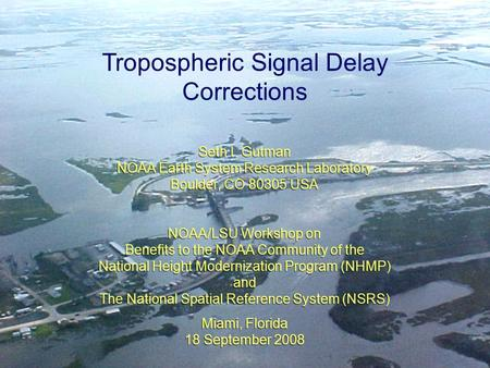 1 Tropospheric Signal Delay Corrections Seth I. Gutman NOAA Earth System Research Laboratory Boulder, CO 80305 USA NOAA/LSU Workshop on Benefits to the.