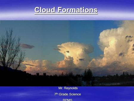 Cloud Formations Mr. Reynolds 7th Grade Science BPMS.