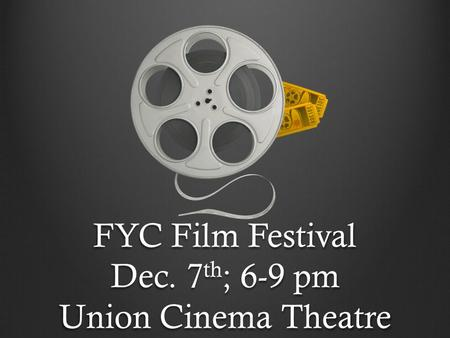 FYC Film Festival Dec. 7 th ; 6-9 pm Union Cinema Theatre.