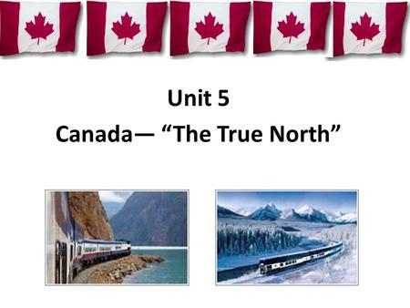 "Unit 5 Canada— ""The True North"". 1.Which is the national flag of Canada? A. B. C. Q D. Quiz."