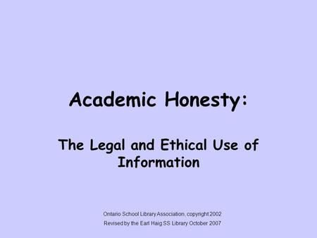 Academic Honesty: The Legal and Ethical Use of Information Ontario School Library Association, copyright 2002 Revised by the Earl Haig SS Library October.