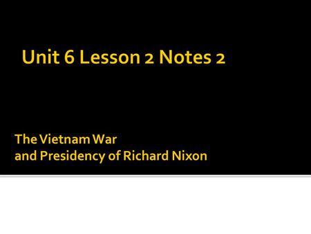 The Vietnam War and Presidency of Richard Nixon. Causes to the Vietnam War Policy of Containment Gulf of Tonkin Resolution Domino Theory Events of the.